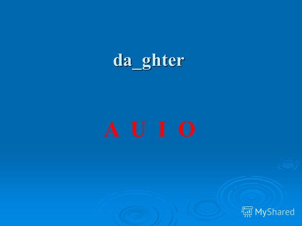 da_ghter A U I O