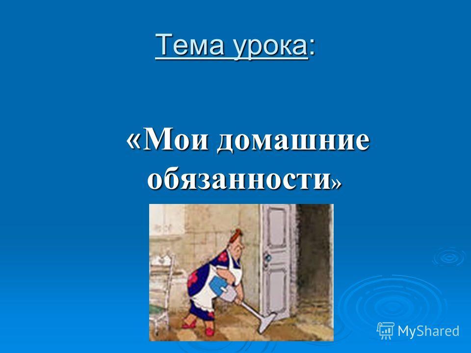 Тема урока: « Мои домашние обязанности » « Мои домашние обязанности »