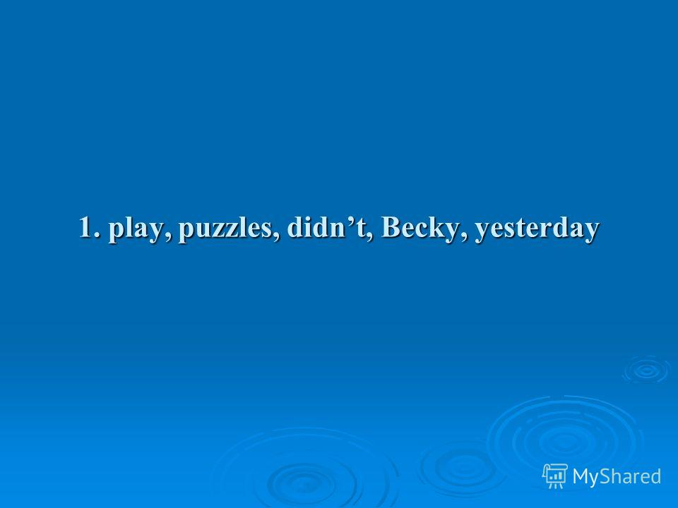 1. play, puzzles, didnt, Becky, yesterday