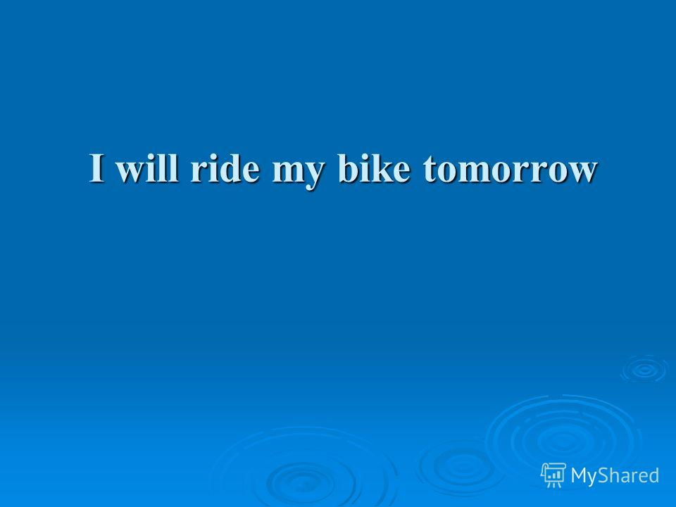 I will ride my bike tomorrow