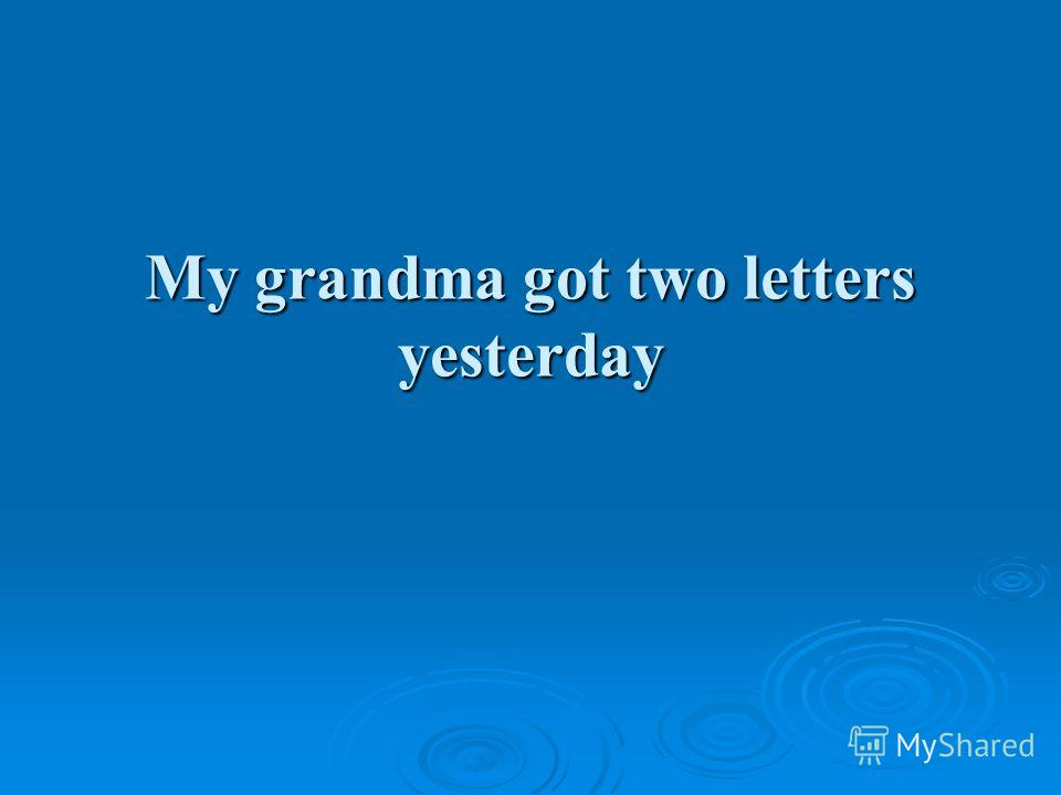 My grandma got two letters yesterday
