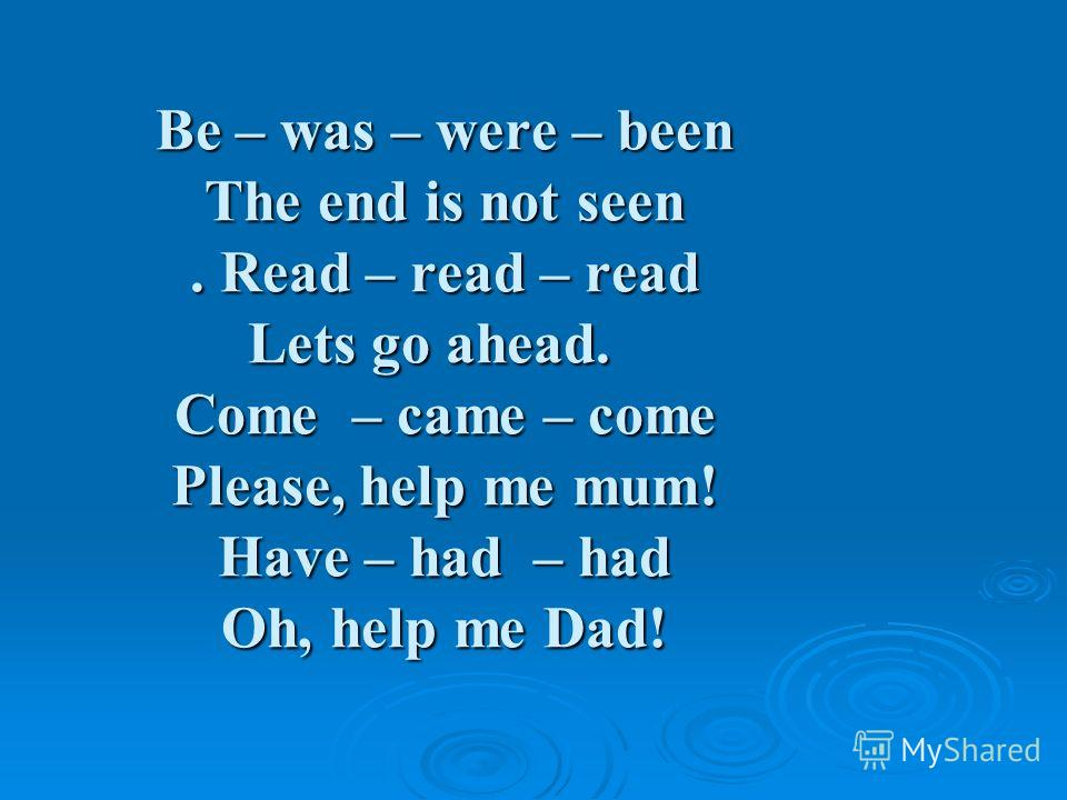 Be – was – were – been The end is not seen. Read – read – read Lets go ahead. Come – came – come Please, help me mum! Have – had – had Oh, help me Dad!