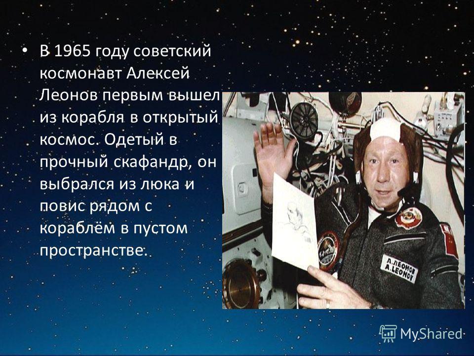 В 1965 году советский космонавт Алексей Леонов первым вышел из корабля в открытый космос. Одетый в прочный скафандр, он выбрался из люка и повис рядом с кораблём в пустом пространстве.