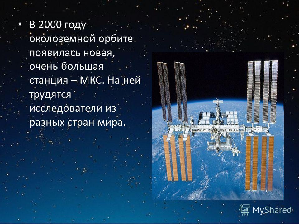 В 2000 году околоземной орбите появилась новая, очень большая станция – МКС. На ней трудятся исследователи из разных стран мира.