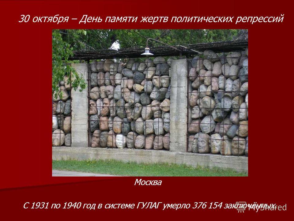 30 октября – День памяти жертв политических репрессий Москва С 1931 по 1940 год в системе ГУЛАГ умерло 376 154 заключённых.