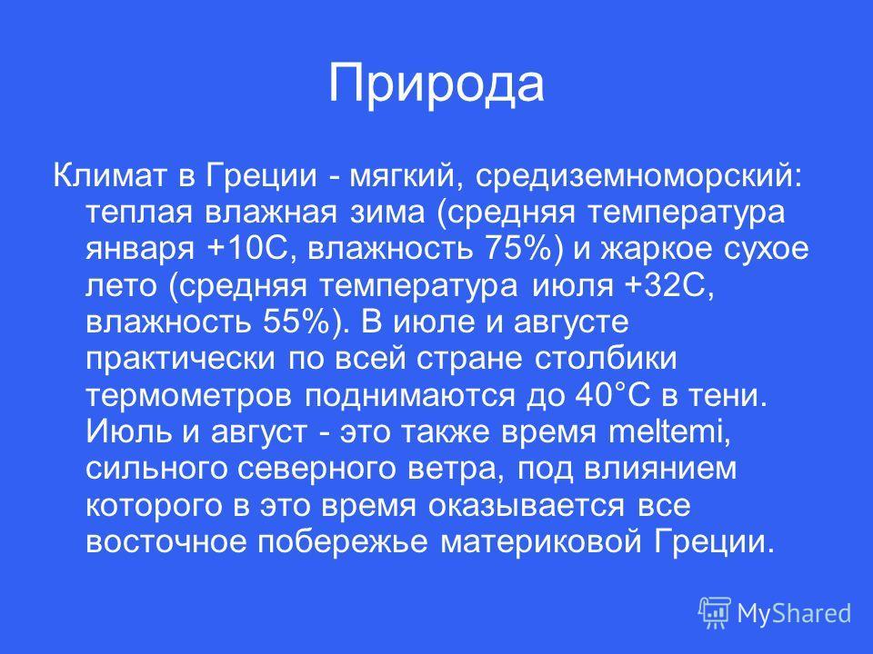 Природа Климат в Греции - мягкий, средиземноморский: теплая влажная зима (средняя температура января +10С, влажность 75%) и жаркое сухое лето (средняя температура июля +32С, влажность 55%). В июле и августе практически по всей стране столбики термоме