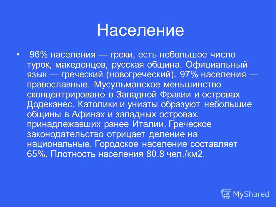 96% населения греки, есть небольшое число турок, македонцев, русская община. Официальный язык греческий (новогреческий). 97% населения православные. Мусульманское меньшинство сконцентрировано в Западной Фракии и островах Додеканес. Католики и униаты