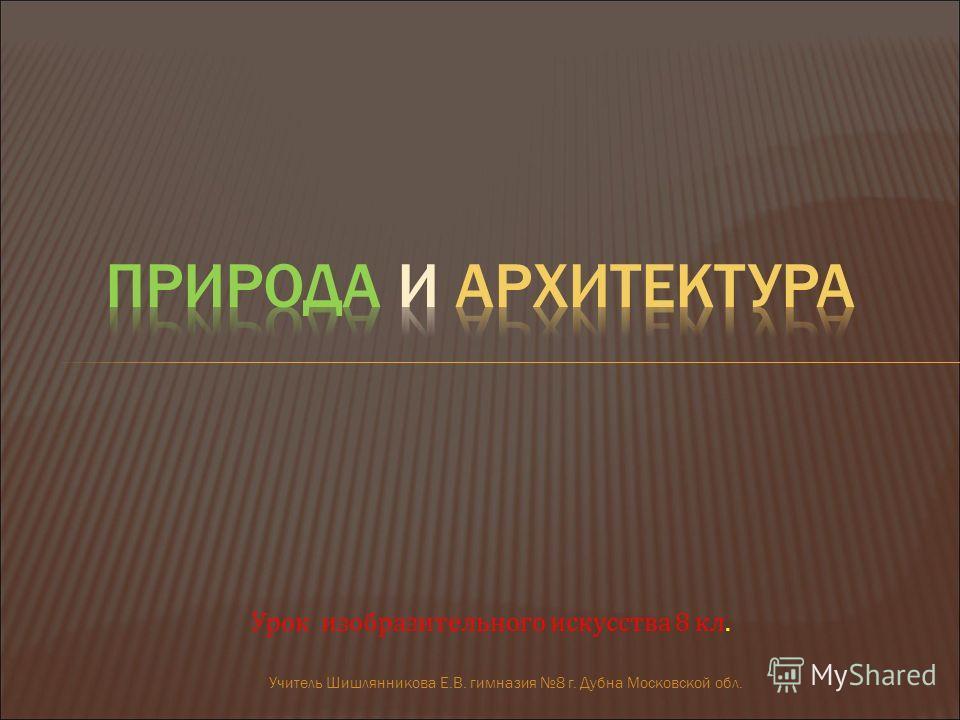 Учитель Шишлянникова Е.В. гимназия 8 г. Дубна Московской обл. Урок изобразительного искусства 8 кл.