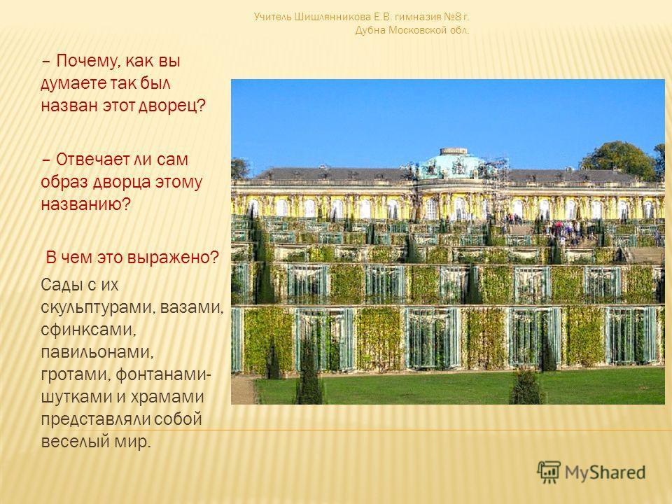 – Почему, как вы думаете так был назван этот дворец? – Отвечает ли сам образ дворца этому названию? В чем это выражено? Сады с их скульптурами, вазами, сфинксами, павильонами, гротами, фонтанами- шутками и храмами представляли собой веселый мир. Учит