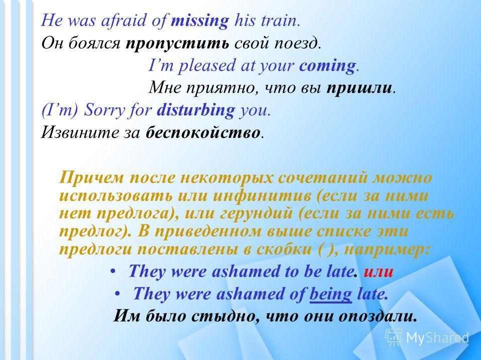 He was afraid of missing his train. Он боялся пропустить свой поезд. Im pleased at your coming. Мне приятно, что вы пришли. (Im) Sorry for disturbing you. Извините за беспокойство. Причем после некоторых сочетаний можно использовать или инфинитив (ес