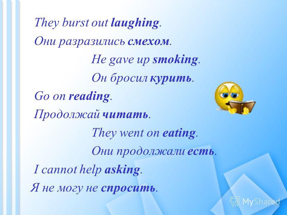 They burst out laughing. Они разразились смехом. He gave up smoking. Он бросил курить. Go on reading. Продолжай читать. They went on eating. Они продолжали есть. I cannot help asking. Я не могу не спросить.