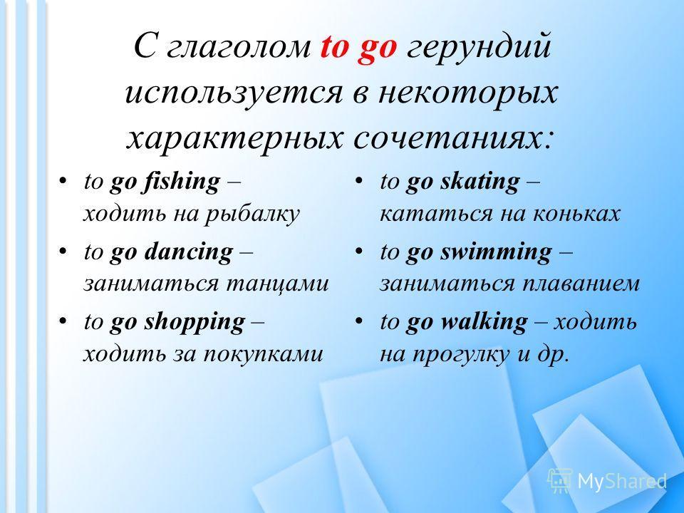 С глаголом to go герундий используется в некоторых характерных сочетаниях: to go fishing – ходить на рыбалку to go dancing – заниматься танцами to go shopping – ходить за покупками to go skating – кататься на коньках to go swimming – заниматься плава