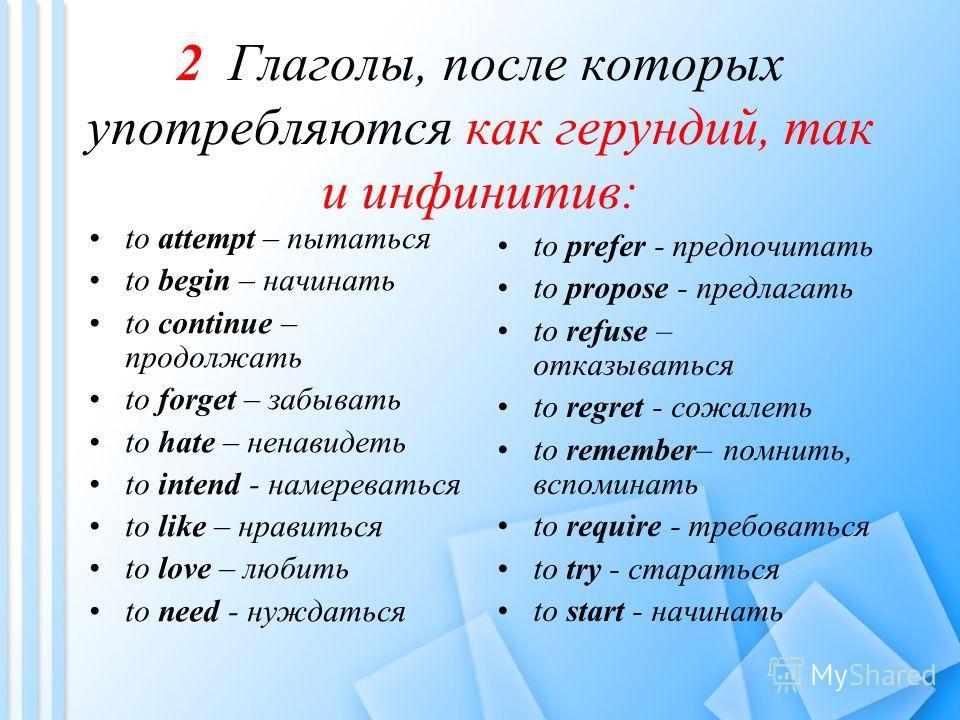 2 Глаголы, после которых употребляются как герундий, так и инфинитив: to attempt – пытаться to begin – начинать to continue – продолжать to forget – забывать to hate – ненавидеть to intend - намереваться to like – нравиться to love – любить to need -