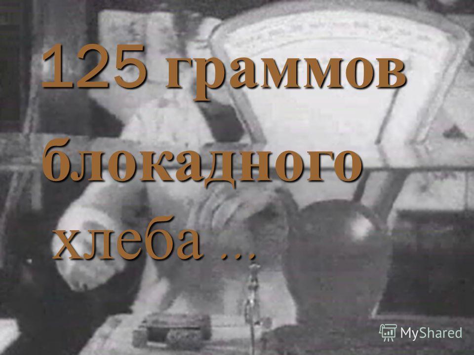 125 граммов блокадного хлеба …