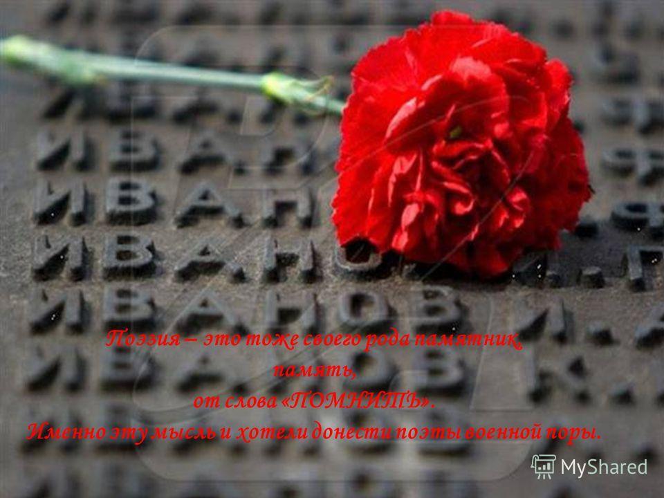 Поэзия – это тоже своего рода памятник, память, от слова «ПОМНИТЬ». Именно эту мысль и хотели донести поэты военной поры.