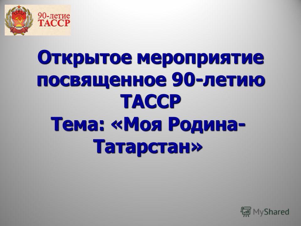 Открытое мероприятие посвященное 90-летию ТАССР Тема: «Моя Родина- Татарстан»
