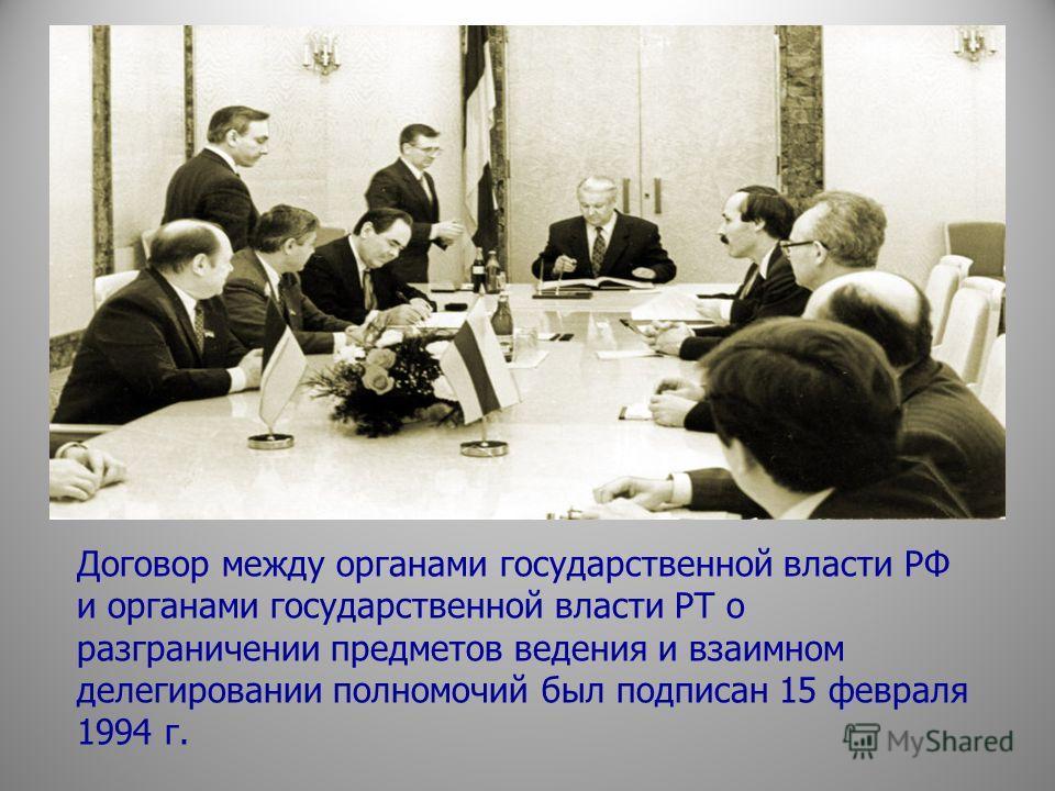 Договор между органами государственной власти РФ и органами государственной власти РТ о разграничении предметов ведения и взаимном делегировании полномочий был подписан 15 февраля 1994 г.