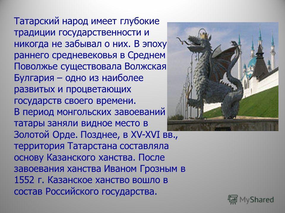 Татарский народ имеет глубокие традиции государственности и никогда не забывал о них. В эпоху раннего средневековья в Среднем Поволжье существовала Волжская Булгария – одно из наиболее развитых и процветающих государств своего времени. В период монго