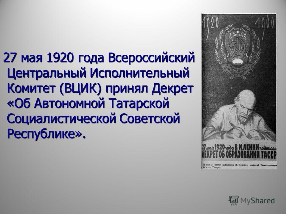 27 мая 1920 года Всероссийский Центральный Исполнительный Комитет (ВЦИК) принял Декрет «Об Автономной Татарской Социалистической Советской Республике».