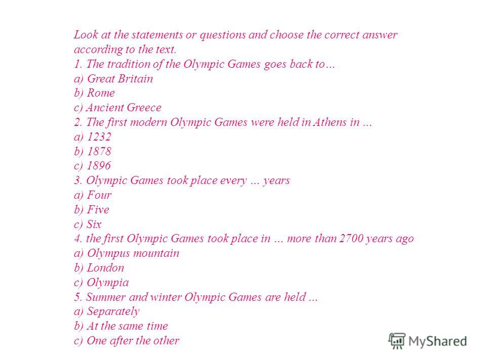 Answer the questions 1) Where does the tradition of the Olympic Games go back to? 2) Were there wars during the Olympic Games? 3) When and where did the first modern Olympic Games hold? 4) Do you know the kinds of sport in the Olympic program? 5) Can