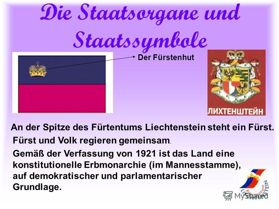 Die Staatsorgane und Staatssymbole An der Spitze des Fürtentums Liechtenstein steht ein Fürst. Fürst und Volk regieren gemeinsam. Gemäß der Verfassung von 1921 ist das Land eine konstitutionelle Erbmonarchie (im Mannesstamme), auf demokratischer und
