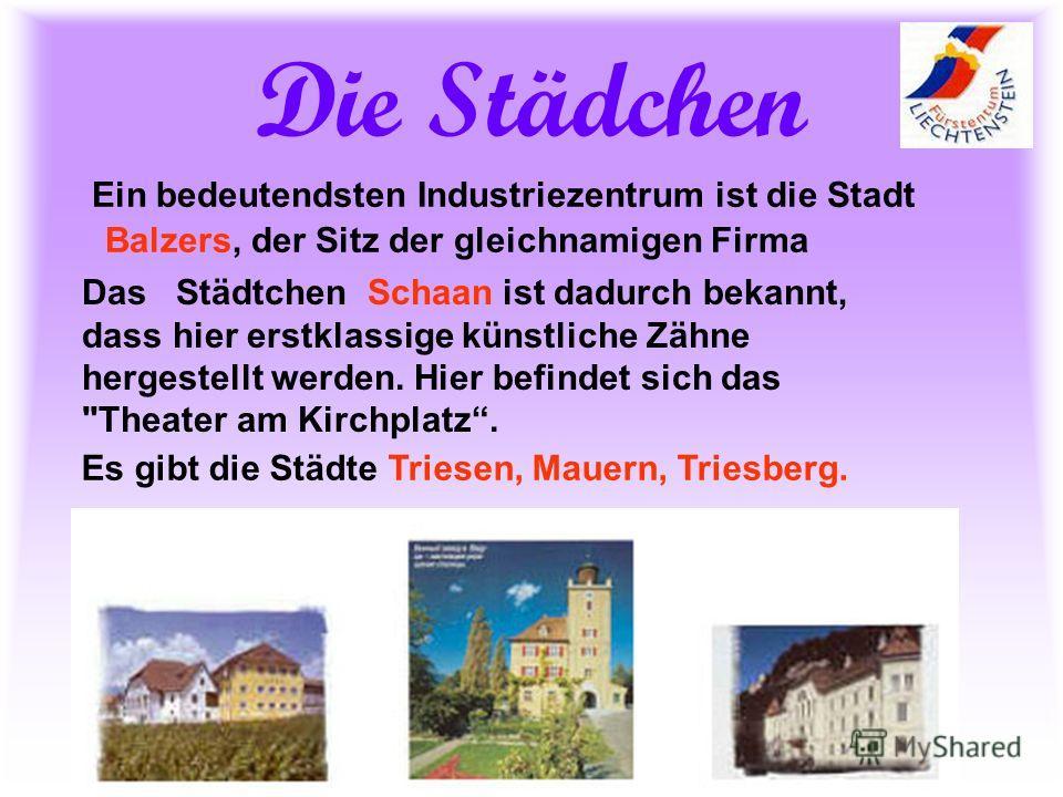 Die Städchen Ein bedeutendsten Industriezentrum ist die Stadt Balzers, der Sitz der gleichnamigen Firma Das Städtchen Schaan ist dadurch bekannt, dass hier erstklassige künstliche Zähne hergestellt werden. Hier befindet sich das