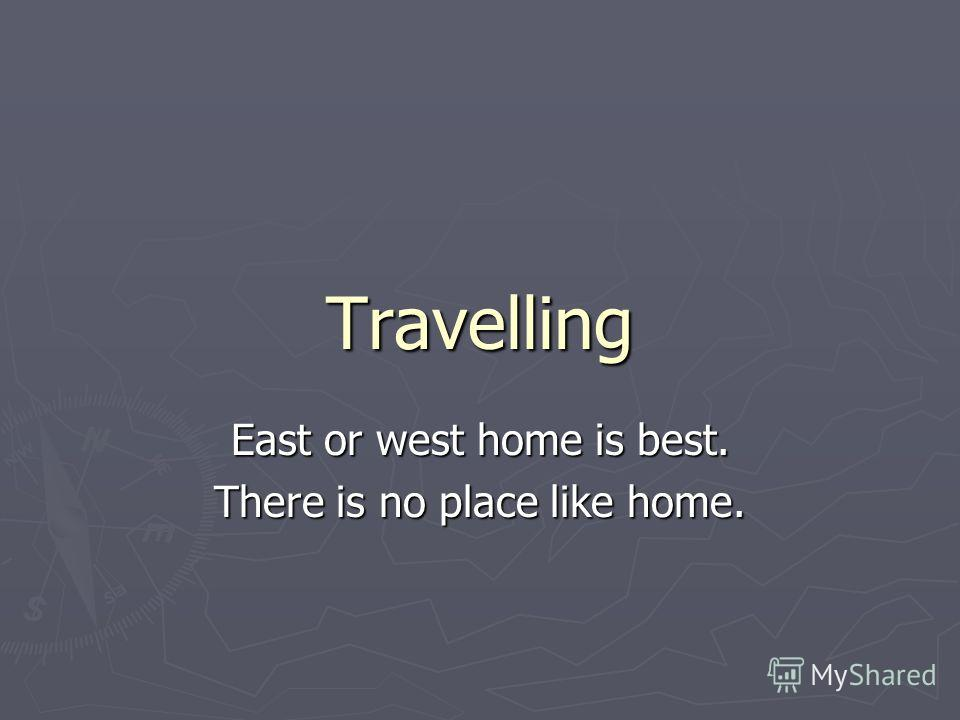 Travelling East or west home is best. There is no place like home.