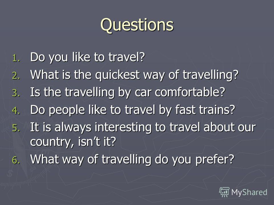 Questions 1. Do you like to travel? 2. What is the quickest way of travelling? 3. Is the travelling by car comfortable? 4. Do people like to travel by fast trains? 5. It is always interesting to travel about our country, isnt it? 6. What way of trave