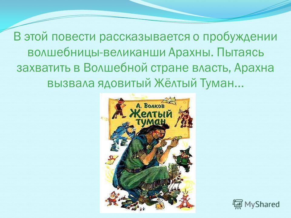 В этой повести рассказывается о пробуждении волшебницы-великанши Арахны. Пытаясь захватить в Волшебной стране власть, Арахна вызвала ядовитый Жёлтый Туман...