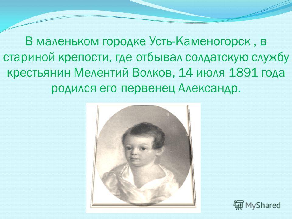В маленьком городке Усть-Каменогорск, в стариной крепости, где отбывал солдатскую службу крестьянин Мелентий Волков, 14 июля 1891 года родился его первенец Александр.