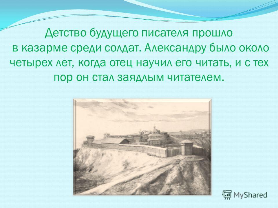 Детство будущего писателя прошло в казарме среди солдат. Александру было около четырех лет, когда отец научил его читать, и с тех пор он стал заядлым читателем.