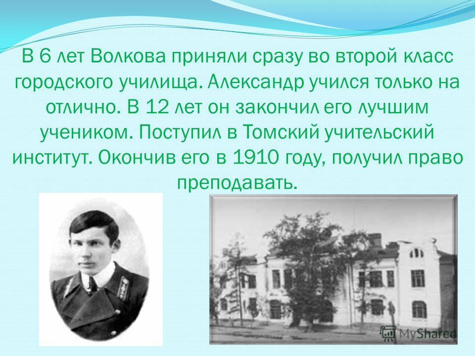 В 6 лет Волкова приняли сразу во второй класс городского училища. Александр учился только на отлично. В 12 лет он закончил его лучшим учеником. Поступил в Томский учительский институт. Окончив его в 1910 году, получил право преподавать.