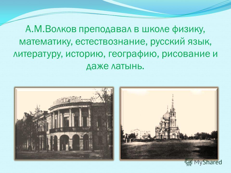А.М.Волков преподавал в школе физику, математику, естествознание, русский язык, литературу, историю, географию, рисование и даже латынь.