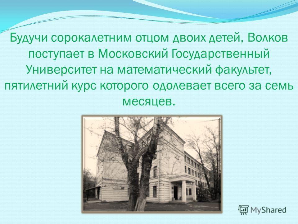 Будучи сорокалетним отцом двоих детей, Волков поступает в Московский Государственный Университет на математический факультет, пятилетний курс которого одолевает всего за семь месяцев.