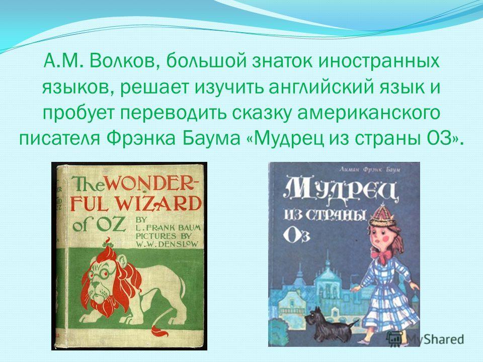 А.М. Волков, большой знаток иностранных языков, решает изучить английский язык и пробует переводить сказку американского писателя Фрэнка Баума «Мудрец из страны ОЗ».