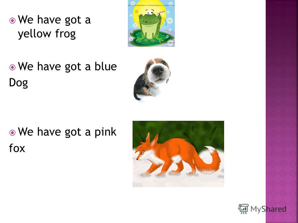 We have got a yellow frog We have got a blue Dog We have got a pink fox