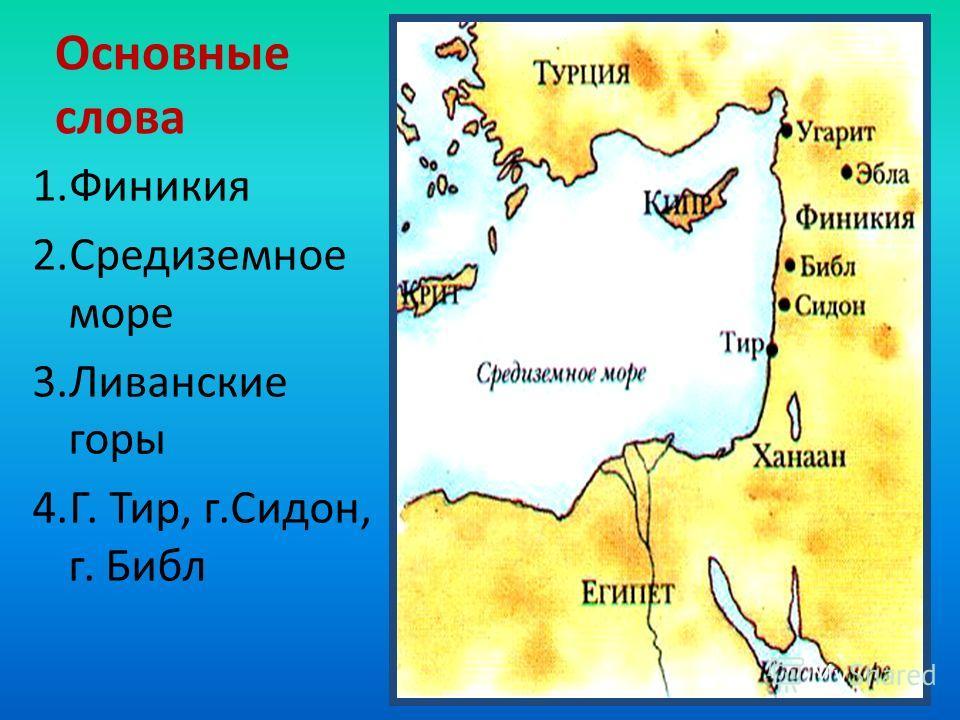 Основные слова 1.Финикия 2.Средиземное море 3.Ливанские горы 4.Г. Тир, г.Сидон, г. Библ