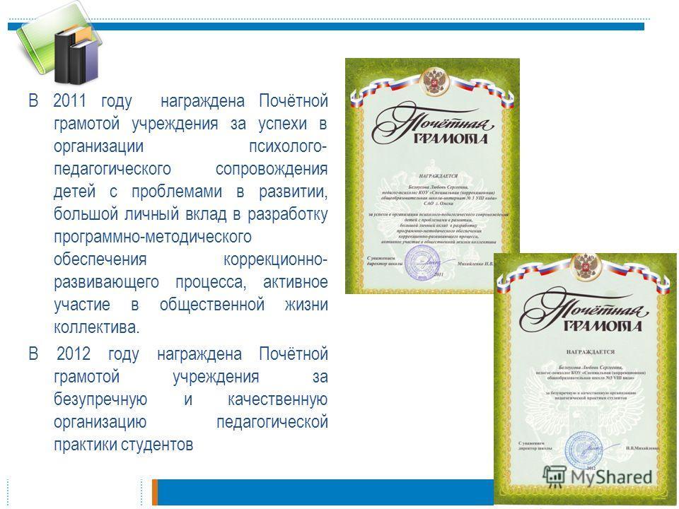В 2011 году награждена Почётной грамотой учреждения за успехи в организации психолого- педагогического сопровождения детей с проблемами в развитии, большой личный вклад в разработку программно-методического обеспечения коррекционно- развивающего проц