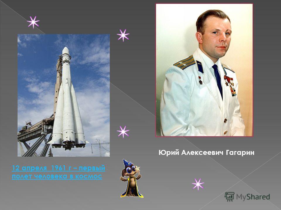 12 апреля 1961 г – первый полет человека в космос Юрий Алексеевич Гагарин