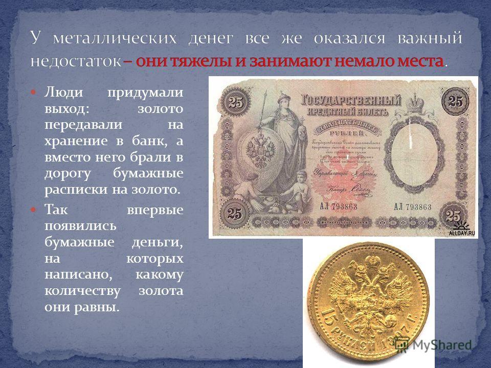 Люди придумали выход: золото передавали на хранение в банк, а вместо него брали в дорогу бумажные расписки на золото. Так впервые появились бумажные деньги, на которых написано, какому количеству золота они равны.
