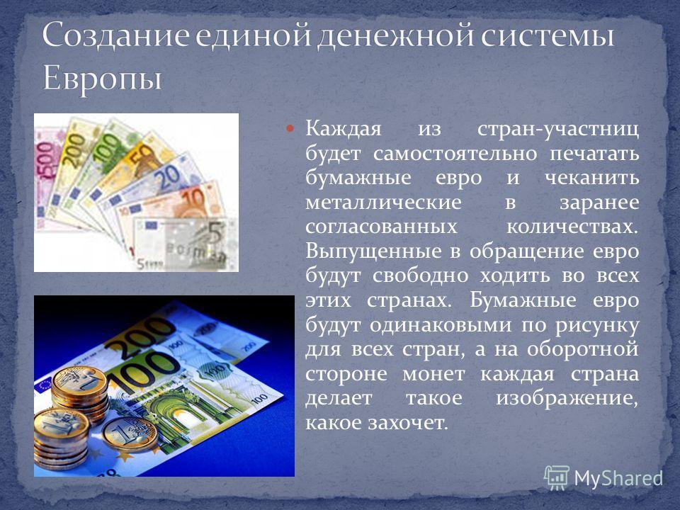 Каждая из стран-участниц будет самостоятельно печатать бумажные евро и чеканить металлические в заранее согласованных количествах. Выпущенные в обращение евро будут свободно ходить во всех этих странах. Бумажные евро будут одинаковыми по рисунку для