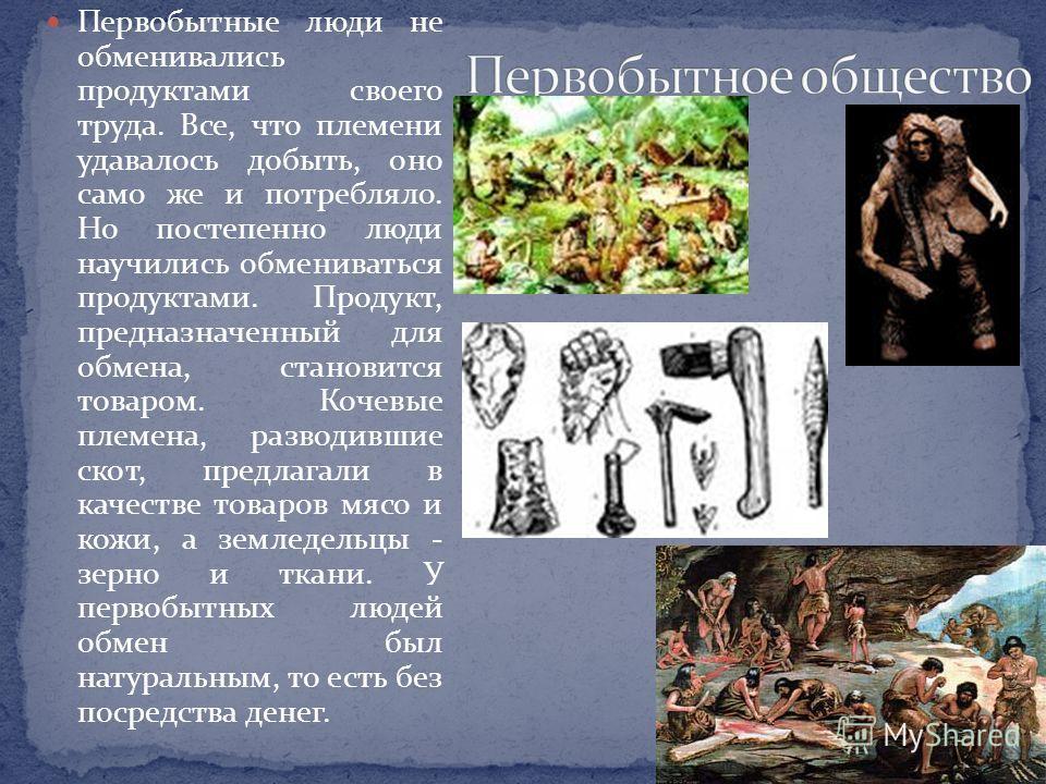 Первобытные люди не обменивались продуктами своего труда. Все, что племени удавалось добыть, оно само же и потребляло. Но постепенно люди научились обмениваться продуктами. Продукт, предназначенный для обмена, становится товаром. Кочевые племена, раз