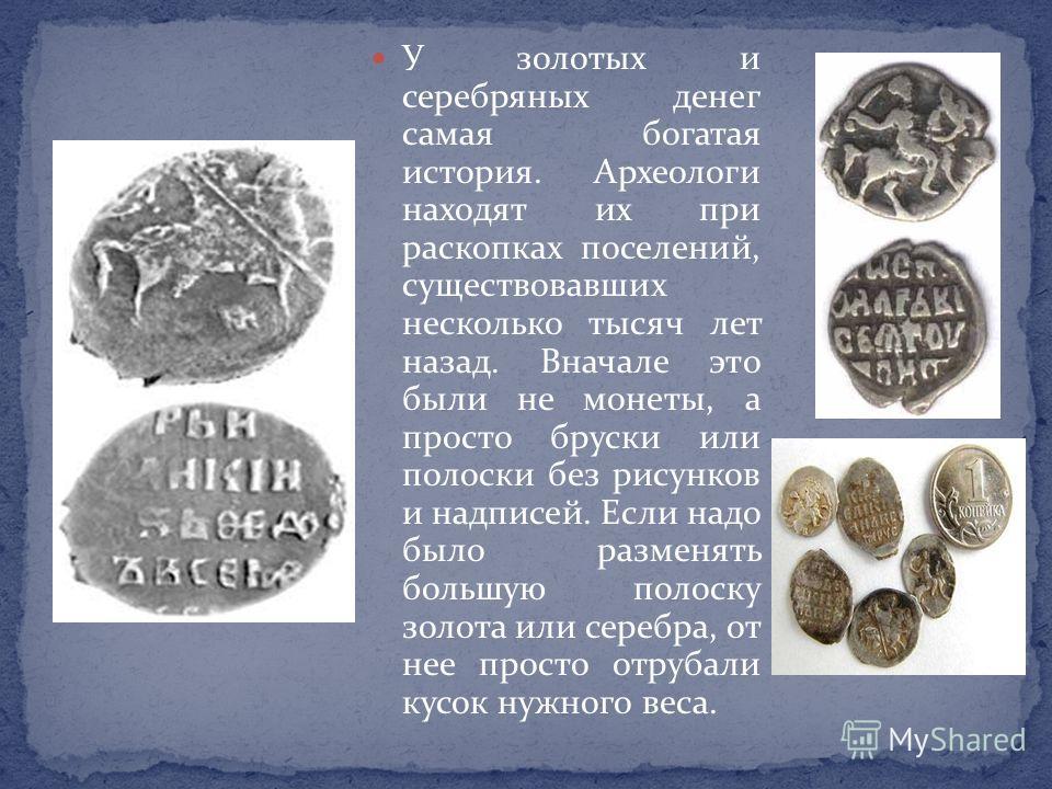 У золотых и серебряных денег самая богатая история. Археологи находят их при раскопках поселений, существовавших несколько тысяч лет назад. Вначале это были не монеты, а просто бруски или полоски без рисунков и надписей. Если надо было разменять боль