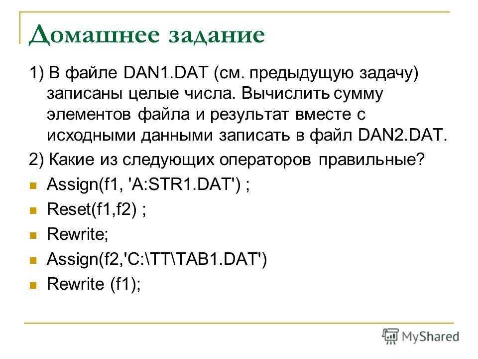 Домашнее задание 1) В файле DAN1.DAT (см. предыдущую задачу) записаны целые числа. Вычислить сумму элементов файла и результат вместе с исходными данными записать в файл DAN2.DAT. 2) Какие из следующих операторов правильные? Assign(f1, 'A:STR1.DAT')