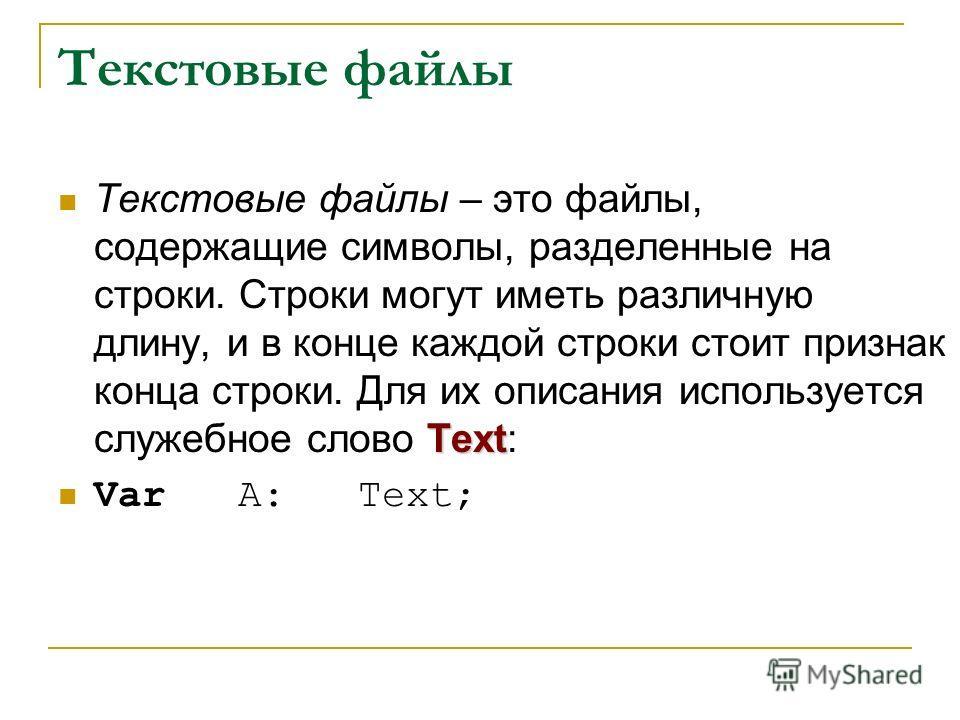 Текстовые файлы Text Текстовые файлы – это файлы, содержащие символы, разделенные на строки. Строки могут иметь различную длину, и в конце каждой строки стоит признак конца строки. Для их описания используется служебное слово Text: Var A: Text;