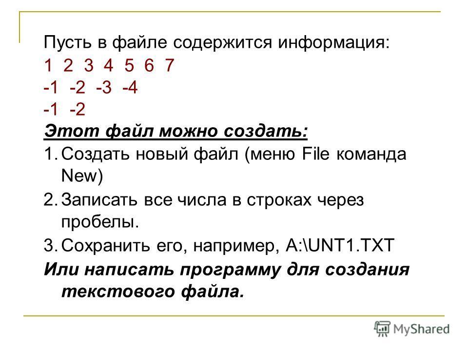 Пусть в файле содержится информация: 1 2 3 4 5 6 7 -1 -2 -3 -4 -1 -2 Этот файл можно создать: 1.Создать новый файл (меню File команда New) 2.Записать все числа в строках через пробелы. 3.Сохранить его, например, A:\UNT1.TXT Или написать программу для