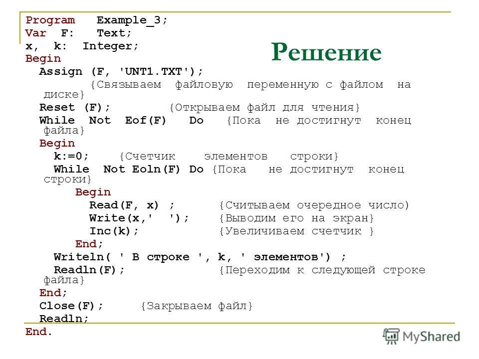 Решение Program Example_3; Var F: Text; x, k: Integer; Begin Assign (F, 'UNT1.TXT'); {Связываем файловую переменную с файлом на диске} Reset (F); {Открываем файл для чтения} While Not Eof(F) Do {Пока не достигнут конец файла} Begin k:=0; {Счетчик эле