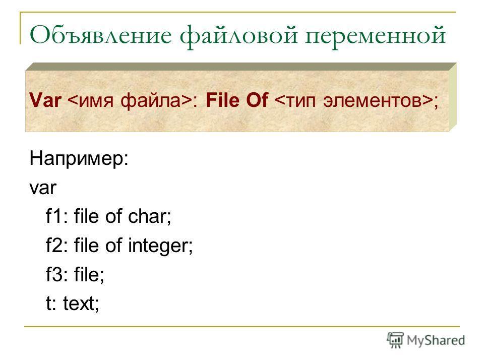 Объявление файловой переменной Var : File Of ; Например: var f1: file of char; f2: file of integer; f3: file; t: text;