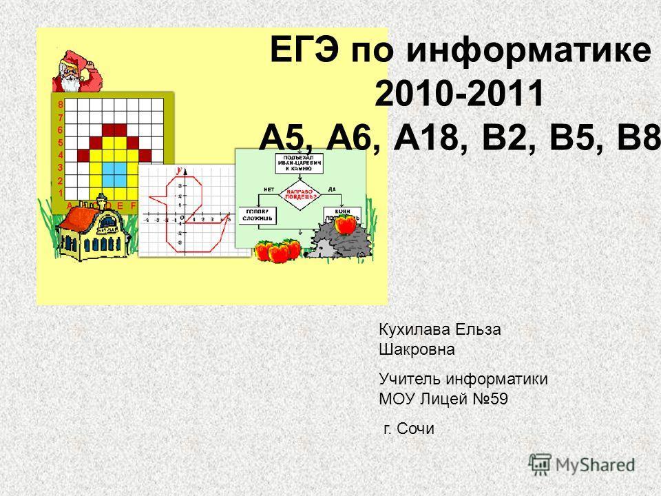ЕГЭ по информатике 2010-2011 А5, А6, А18, В2, В5, В8 Кухилава Ельза Шакровна Учитель информатики МОУ Лицей 59 г. Сочи