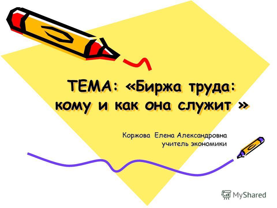 ТЕМА: «Биржа труда: кому и как она служит » Коржова Елена Александровна учитель экономики